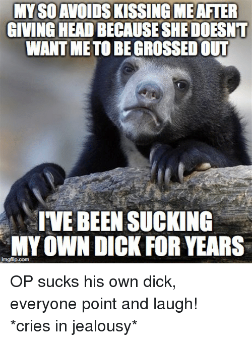 Crying, Dicks, and Dick: MYSDAVOIDSKISSINGIMEAFTER  GIVING HEADBECAUSESHEDOESNT  WANT METOBEGROSSEDOUT  IVE BEEN SUCKING  MY OWN DICK FOR YEARS  imgflip.com OP sucks his own dick, everyone point and laugh! *cries in jealousy*