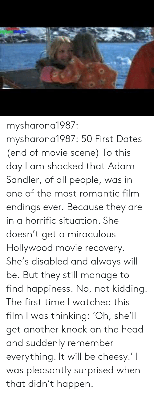 Adam Sandler: mysharona1987: mysharona1987:  50 First Dates (end of movie scene)  To this day I am shocked that Adam Sandler, of all people, was in one of the most romantic film endings ever. Because they are in a horrific situation. She doesn't get a miraculous Hollywood movie recovery. She's disabled and always will be. But they still manage to find happiness.  No, not kidding. The first time I watched this film I was thinking:'Oh, she'll get another knock on the head and suddenly remember everything. It will be cheesy.' I was pleasantly surprised when that didn't happen.