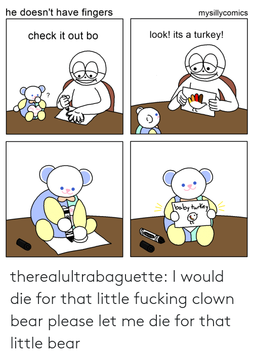 Bear: mysillycomics  he doesn't have fingers  look! its a turkey!  check it out bo  baby turkey  Crayola therealultrabaguette: I would die for that little fucking clown bear please let me die for that little bear