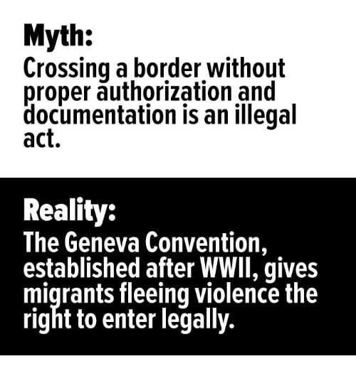 Reality, Act, and Geneva: Myth:  Crossing a border without  proper authorization and  documentation is an illegal  act.  Reality:  The Geneva Convention.  established after WWlI, gives  migrants fleeing violence the  right to enter legally.