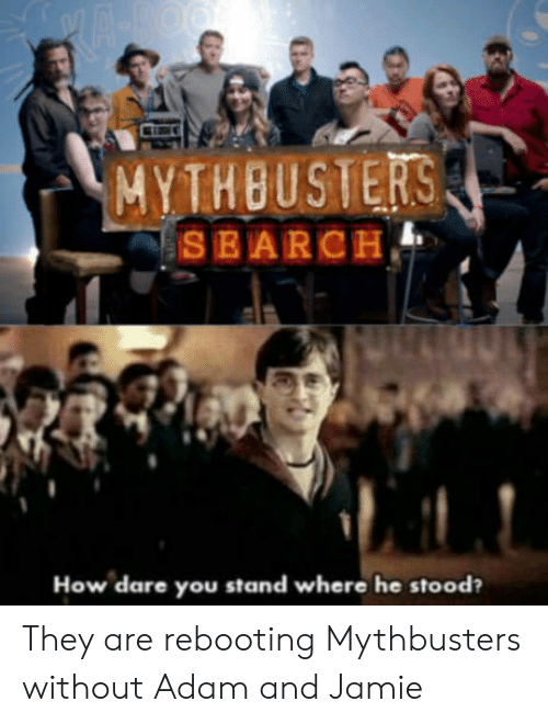 MythBusters, How, and Dare: MYTHBUSTERS  How dare you stand where he stood? They are rebooting Mythbusters without Adam and Jamie