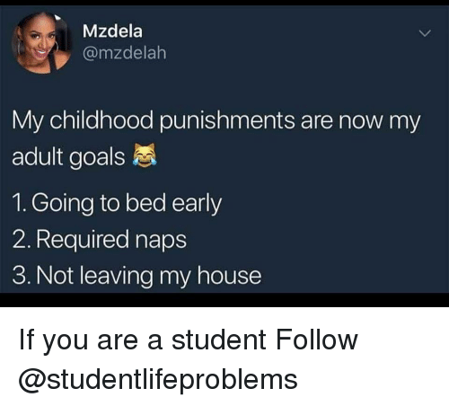 Goals, My House, and Tumblr: Mzdela  @mzdelah  My childhood punishments are now my  adult goals  1. Going to bed early  2. Required naps  3. Not leaving my house If you are a student Follow @studentlifeproblems