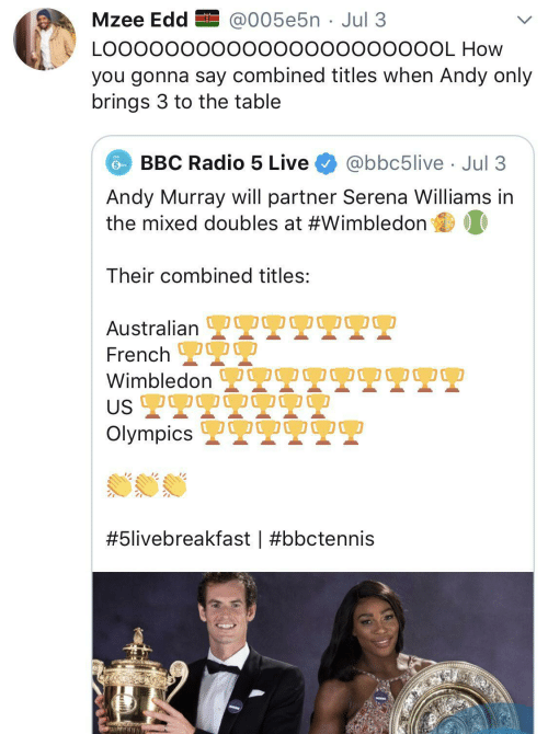 Australian: Mzee Edd EI @005e5n · Jul 3  LO00000000000000000000OL How  you gonna say combined titles when Andy only  brings 3 to the table  BBC Radio 5 Live  @bbc5live · Jul 3  Andy Murray will partner Serena Williams in  the mixed doubles at #Wimbledon  Their combined titles:  OO0  Australian L  French 2  Wimbledon  US 2T9  Olympics 2  OO00  #5livebreakfast |