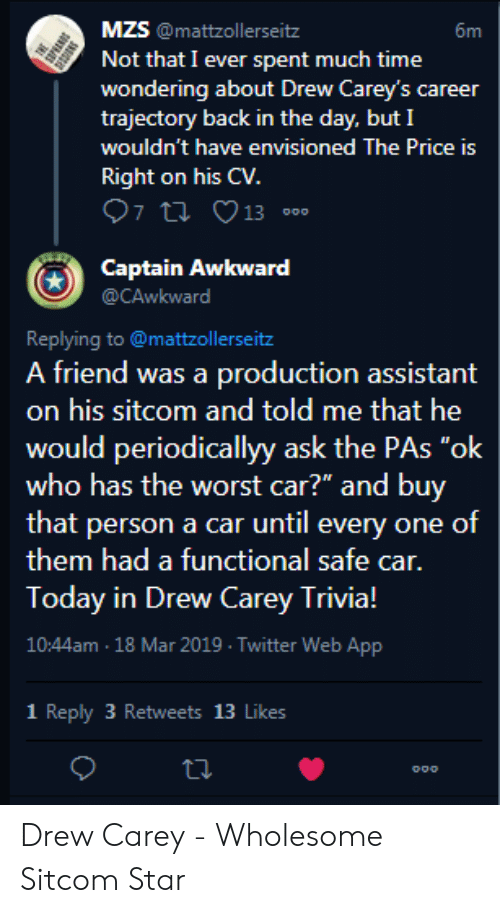 """Drew Carey: MZS @mattzollerseitz  Not that I ever spent much time  wondering about Drew Carey's career  trajectory back in the day. but I  wouldn't have envisioned The Price is  Right on his CV.  6m  Captain Awkward  @CAwkward  Replying to @mattzollerseitz  A friend was a production assistant  on his sitcom and told me that he  would periodicallyy ask the PAs """"ok  who has the worst car?"""" and buy  that person a car until every one of  them had a functional safe car.  Today in Drew Carey Trivia!  10:44am 18 Mar 2019 Twitter Web App  1 Reply 3 Retweets 13 Likes Drew Carey - Wholesome Sitcom Star"""
