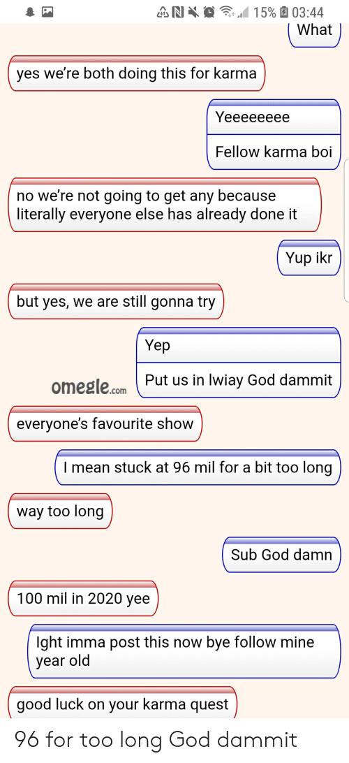 God, Omegle, and Yee: N  15% 03:44  What  yes we're both doing this for karma  Yeeeeeeee  Fellow karma boi  no we're not going to get any because  literally everyone else has already done it  Yup ikr  but yes, we are still gonna try  Yep  omegle.comPut us in lwiay God dammit  everyone's favourite show  Imean stuck at 96 mil for a bit too long|  way too long  Sub God damn  100 mil in 2020 yee  lght imma post this now bye follow mine  year old  good luck on your karma quest 96 for too long God dammit
