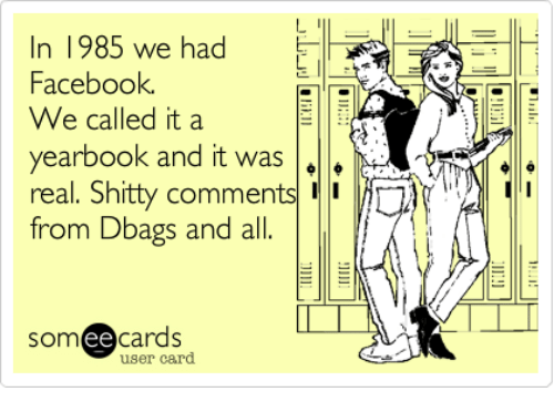 Ee Cards: n 1985 we had  Facebook  We called it a  yearbook and it was  A  real. Shitty comments  from Dbags and all  ee  cards  user card