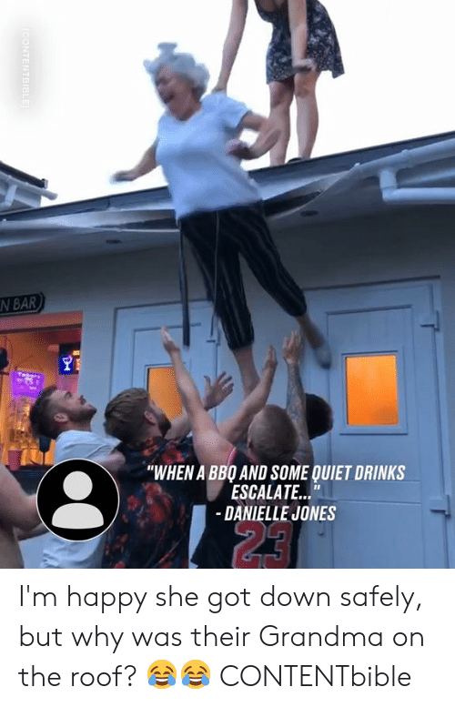 "Dank, Grandma, and Happy: N BAR  ""WHEN A BBO AND SOME QUIET DRINKS  ESCALATE...""  -DANIELLE JONES  23  CONTENTBIBLE I'm happy she got down safely, but why was their Grandma on the roof? 😂😂  CONTENTbible"