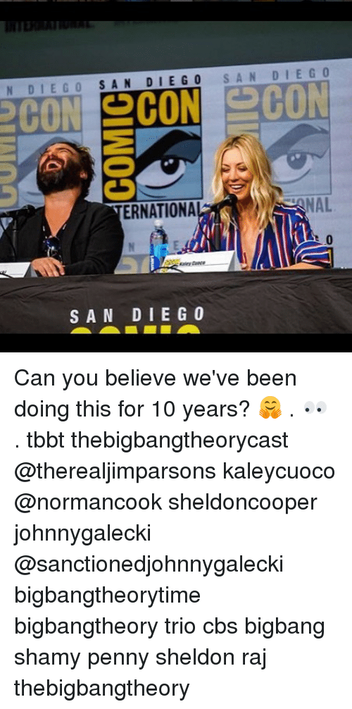 Memes, Cbs, and San Diego: N DIEGO SAN DIE GO SAN DIEGO  ERNATIONA  NAL  SAN DIE G0 Can you believe we've been doing this for 10 years? 🤗 . 👀 . tbbt thebigbangtheorycast @therealjimparsons kaleycuoco @normancook sheldoncooper johnnygalecki @sanctionedjohnnygalecki bigbangtheorytime bigbangtheory trio cbs bigbang shamy penny sheldon raj thebigbangtheory