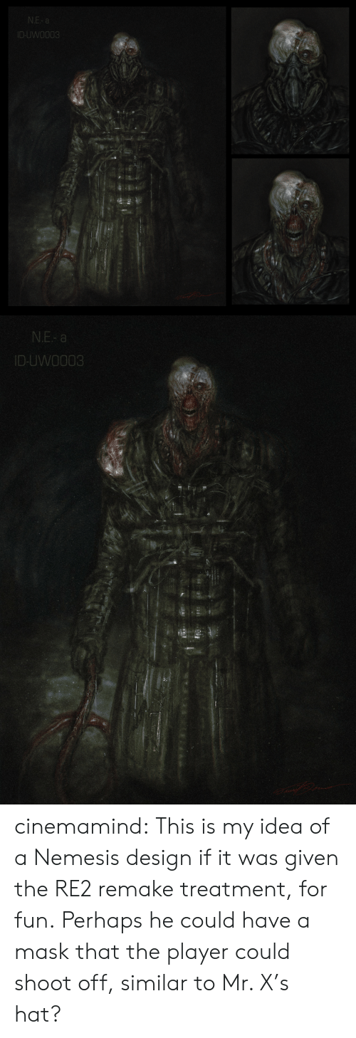 Mask: N.E- a  ID-UWO003   N.E- a  ID-UWO003 cinemamind:  This is my idea of a Nemesis design if it was given the RE2 remake treatment, for fun. Perhaps he could have a mask that the player could shoot off, similar to Mr. X's hat?