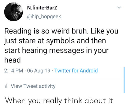 Android, Bruh, and Head: N.finite-BarZ  @hip_hopgeek  Reading is so weird bruh. Like you  just stare at symbols and then  start hearing messages in your  head  2:14 PM 06 Aug 19 Twitter for Android  li View Tweet activity When you really think about it