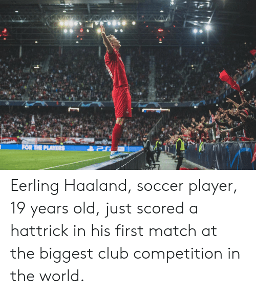 Club, Soccer, and Match: N  FOR THE PLAYERS Eerling Haaland, soccer player, 19 years old, just scored a hattrick in his first match at the biggest club competition in the world.
