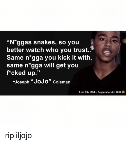 "Memes, Jojo, and Snakes: ""N*ggas snakes, so you  better watch who you trust..  Same n*gga you kick it with,  same n'gga will get you  f*cked up.""  -Joseph ""JoJo"" coleman  April 6th 1994 - September 4th 2012 ripliljojo"