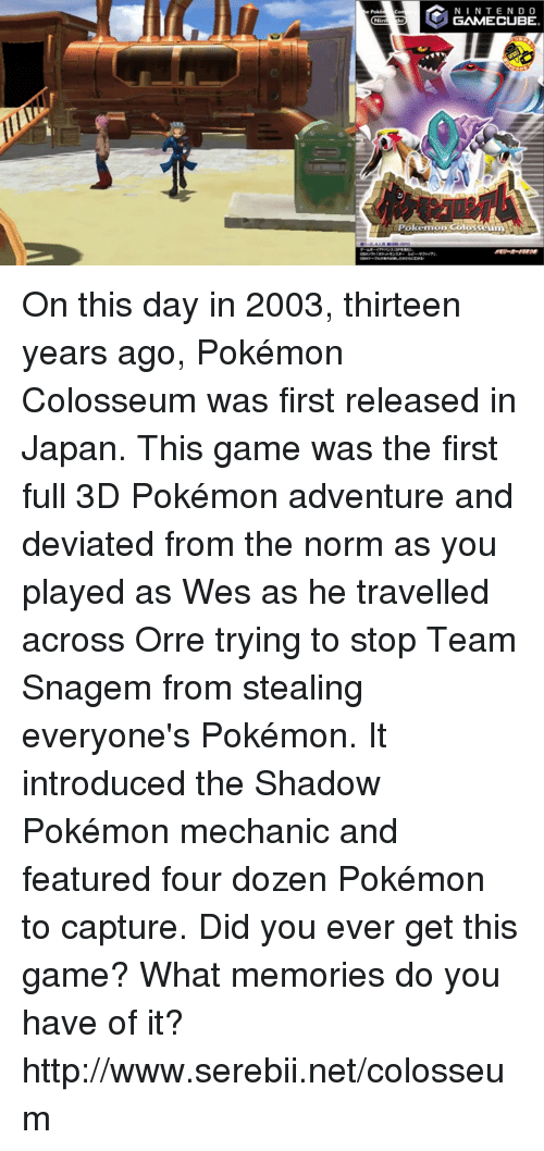 gamecubes: N I N TEND O  GAMECUBE  Pokemon Colosseum On this day in 2003, thirteen years ago, Pokémon Colosseum was first released in Japan. This game was the first full 3D Pokémon adventure and deviated from the norm as you played as Wes as he travelled across Orre trying to stop Team Snagem from stealing everyone's Pokémon. It introduced the Shadow Pokémon mechanic and featured four dozen Pokémon to capture. Did you ever get this game? What memories do you have of it? http://www.serebii.net/colosseum