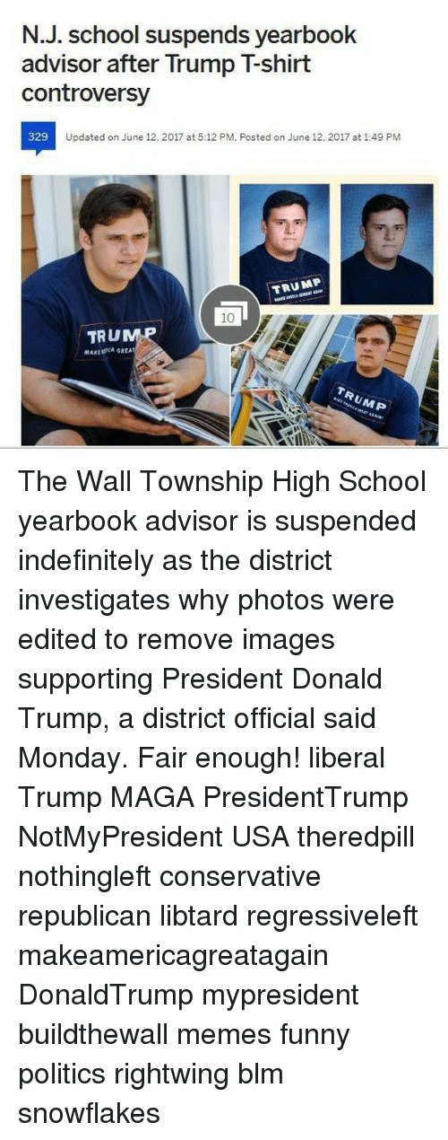 Donald Trump, Funny, and Memes: N.J. School suspends yearbook  advisor after Trump Tshirt  controversy  329  Updated on June 12. 2017 at 5:12 PM. Posted on June 12. 2017 at 1:49 PM  TRUMP  TRU  MAKLERCA GREA The Wall Township High School yearbook advisor is suspended indefinitely as the district investigates why photos were edited to remove images supporting President Donald Trump, a district official said Monday. Fair enough! liberal Trump MAGA PresidentTrump NotMyPresident USA theredpill nothingleft conservative republican libtard regressiveleft makeamericagreatagain DonaldTrump mypresident buildthewall memes funny politics rightwing blm snowflakes
