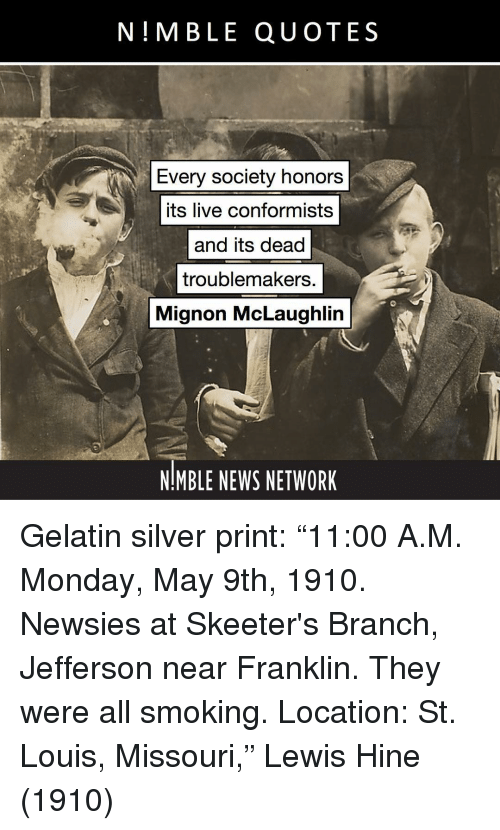 "Memes, News, and Smoking: N!MBLE QUOTES  Every society honors  its live conformists  and its dead  troublemakers.  Mignon McLaughlin  NMBLE NEWS NETWORK Gelatin silver print: ""11:00 A.M. Monday, May 9th, 1910. Newsies at Skeeter's Branch, Jefferson near Franklin. They were all smoking. Location: St. Louis, Missouri,"" Lewis Hine (1910)"