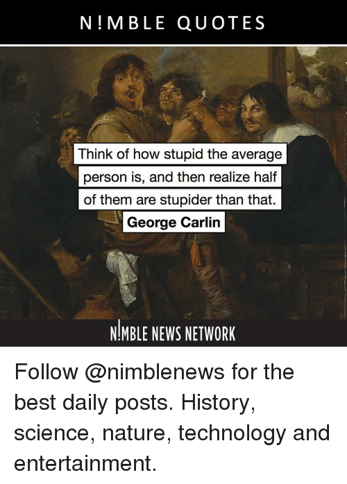 George Carlin, Memes, and News: N!MBLE QUOTES  Think of how stupid the average  person iS, and then realize half  of them are stupider than that.  George Carlin  NIMBLE NEWS NETWORK Follow @nimblenews for the best daily posts. History, science, nature, technology and entertainment.