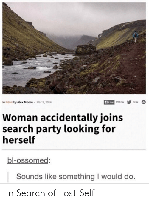 In Search Of: n News by Alex Moore  Mar 9,2014  228.5  3.5k  Like  Woman accidentally joins  search party looking for  herself  bl-ossomed:  Sounds like something I would do. In Search of Lost Self
