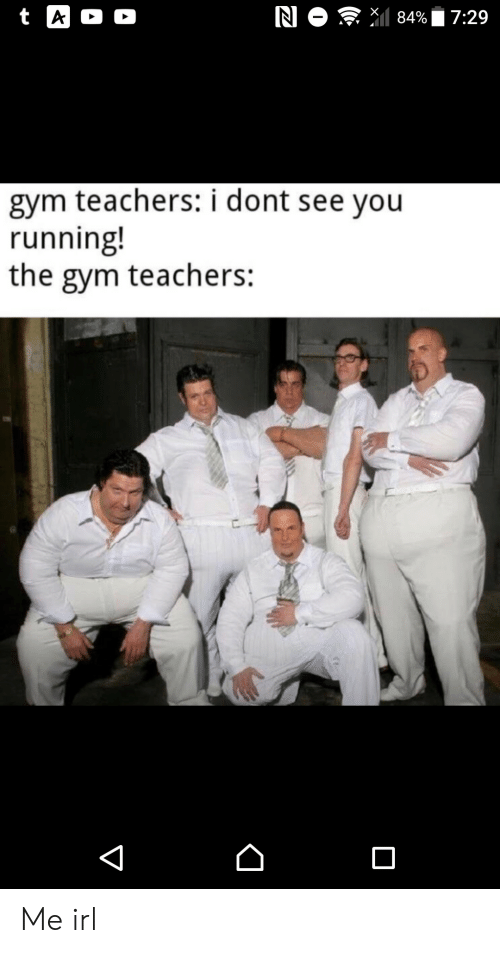 T A: N O 84%  t A  D  7:29  gym teachers: i dont see you  running!  the gym teachers:  V Me irl