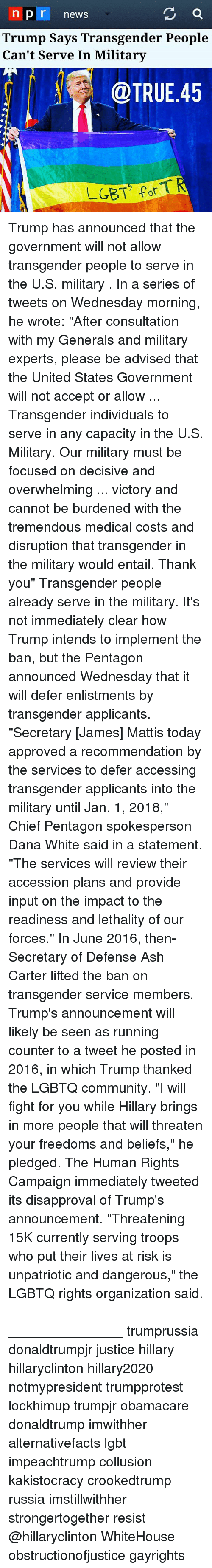 "Ash, Community, and Lgbt: n pr news  Trump Says Transgender People  Can't Serve In Military  @TRUE.45 Trump has announced that the government will not allow transgender people to serve in the U.S. military . In a series of tweets on Wednesday morning, he wrote: ""After consultation with my Generals and military experts, please be advised that the United States Government will not accept or allow ... Transgender individuals to serve in any capacity in the U.S. Military. Our military must be focused on decisive and overwhelming ... victory and cannot be burdened with the tremendous medical costs and disruption that transgender in the military would entail. Thank you"" Transgender people already serve in the military. It's not immediately clear how Trump intends to implement the ban, but the Pentagon announced Wednesday that it will defer enlistments by transgender applicants. ""Secretary [James] Mattis today approved a recommendation by the services to defer accessing transgender applicants into the military until Jan. 1, 2018,"" Chief Pentagon spokesperson Dana White said in a statement. ""The services will review their accession plans and provide input on the impact to the readiness and lethality of our forces."" In June 2016, then-Secretary of Defense Ash Carter lifted the ban on transgender service members. Trump's announcement will likely be seen as running counter to a tweet he posted in 2016, in which Trump thanked the LGBTQ community. ""I will fight for you while Hillary brings in more people that will threaten your freedoms and beliefs,"" he pledged. The Human Rights Campaign immediately tweeted its disapproval of Trump's announcement. ""Threatening 15K currently serving troops who put their lives at risk is unpatriotic and dangerous,"" the LGBTQ rights organization said. ________________________________________ trumprussia donaldtrumpjr justice hillary hillaryclinton hillary2020 notmypresident trumpprotest lockhimup trumpjr obamacare donaldtrump imwithher alternativefacts lgbt impeachtrump collusion kakistocracy crookedtrump russia imstillwithher strongertogether resist @hillaryclinton WhiteHouse obstructionofjustice gayrights"