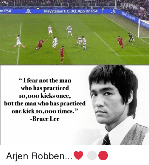 "Memes, PlayStation, and Ps4: n PS4  PlayStation F.C. UCL App On PSA  cc I fear not the man  who has practiced  IO,Ooo KickS once,  but the man who has practiced  one kick Io,ooo times.""  Bruce Lee Arjen Robben...❤️ ⚪️🔴"