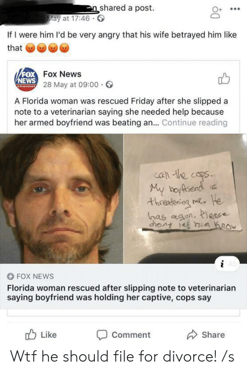 Friday, News, and Wtf: n shared a post  30 May at 17:46  If I were him l'd be very angry that his wife betrayed him like  that  FOX Fox News  NEWS 28 May at 09:00  Channel  A Florida woman was rescued Friday after she slipped a  note to a veterinarian saying she needed help because  her armed boyfriend was beating an... Continue reading  call he cops  My boyfead  He  threatening m  has agon, P\ecee  ont iet ni ow  Ab  FOX NEWS  Florida woman rescued after slipping note to veterinarian  saying boyfriend was holding her captive, cops say  Like  Comment  Share Wtf he should file for divorce! /s