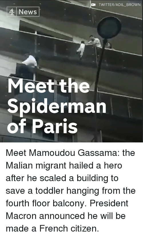 Memes, Twitter, and Paris: N TWITTER/ADIL_BROWN  4News  Meet the  Spiderman  of Paris Meet Mamoudou Gassama: the Malian migrant hailed a hero after he scaled a building to save a toddler hanging from the fourth floor balcony.   President Macron announced he will be made a French citizen.