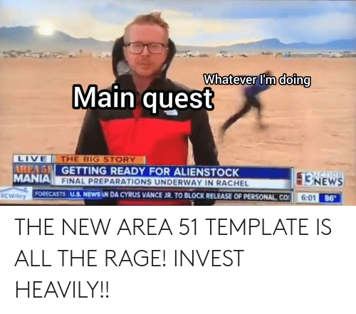 News, Live, and Quest: N  Whatever Im doing  Main quest  LIVE  AREA 5 GETTING READY FOR ALIENSTOCK  MANIA FINAL PREPARATIONS UNDERWAY IN RACHEL  THE BIG STORY  13NEWS  ACTION  6:01 86  FORECASTS U.S. NEWS N DA CYRUS VANCE JR. TO BLOCK RELEASE OF PERSONAL CO  RCWilley THE NEW AREA 51 TEMPLATE IS ALL THE RAGE! INVEST HEAVILY!!
