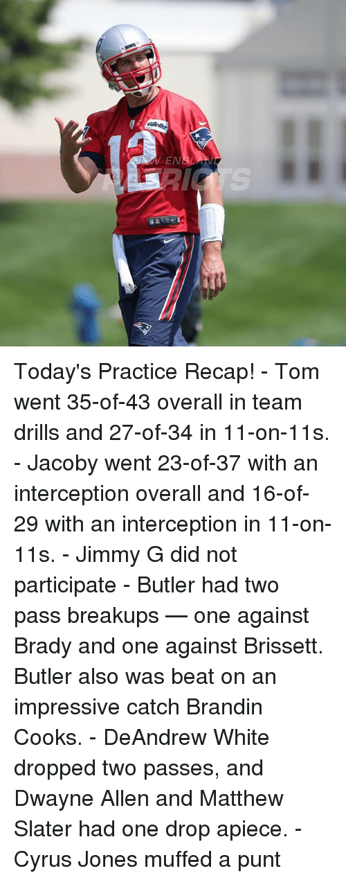 Matthew Slater, Memes, and White: N3 Today's Practice Recap! - Tom went 35-of-43 overall in team drills and 27-of-34 in 11-on-11s. - Jacoby went 23-of-37 with an interception overall and 16-of-29 with an interception in 11-on-11s. - Jimmy G did not participate - Butler had two pass breakups — one against Brady and one against Brissett. Butler also was beat on an impressive catch Brandin Cooks. - DeAndrew White dropped two passes, and Dwayne Allen and Matthew Slater had one drop apiece. - Cyrus Jones muffed a punt