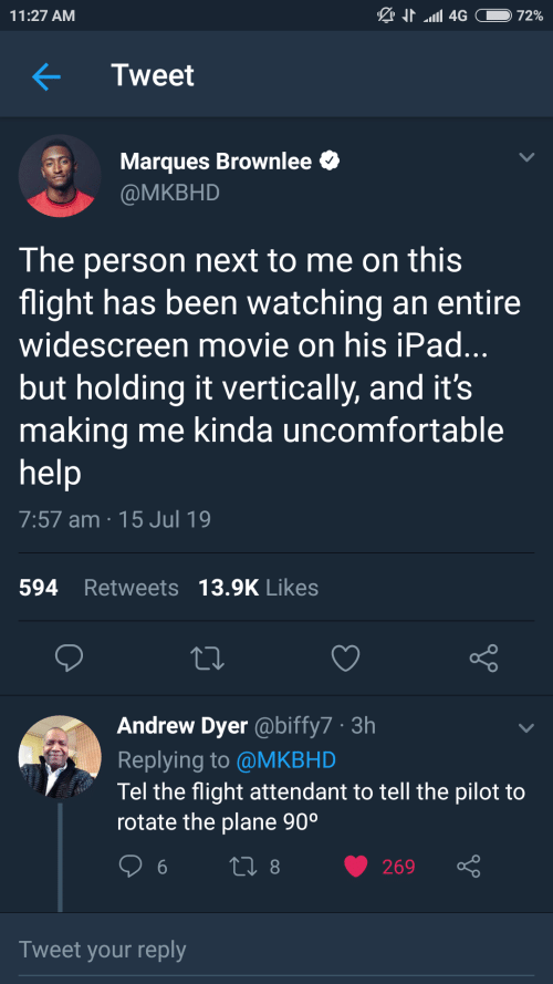 Ipad, Flight, and Help: N4G  11:27 AM  72%  Tweet  Marques Brownlee  @MKBHD  The person next to me on this  flight has been watching an entire  widescreen movie on his iPad...  but holding it vertically, and it's  making me kinda uncomfortable  help  7:57 am 15 Jul 19  594 Retweets 13.9K Likes  Andrew Dyer @biffy7 3h  Replying to @MKBHD  Tel the flight attendant to tell the pilot to  rotate the plane 90°  LI 8  269  Tweet your reply