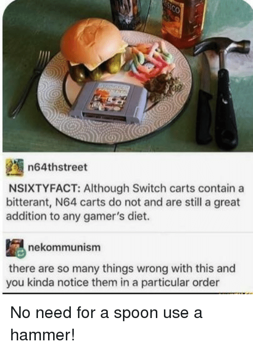 n64: n64thstreet  NSIXTYFACT: Although Switch carts contain a  bitterant, N64 carts do not and are still a great  addition to any gamer's diet.  nekommunism  there are so many things wrong with this and  you kinda notice them in a particular order No need for a spoon use a hammer!