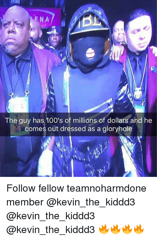 Memes, 🤖, and Kevin: NA  The guy has 100's of millions of dollars and he  comes out dressed as a gloryhole Follow fellow teamnoharmdone member @kevin_the_kiddd3 @kevin_the_kiddd3 @kevin_the_kiddd3 🔥🔥🔥🔥