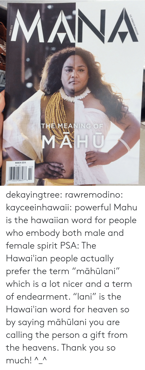 "Heaven, Tumblr, and Thank You: NA  THE MEANING OF  MARCH 2014  $4.99  0 2>  074820 08627 8 dekayingtree: rawremodino:  kayceeinhawaii:  powerful  Mahu  is the hawaiian word for people who embody both male and female spirit   PSA: The Hawai'ian people actually prefer the term ""māhūlani"" which is a lot nicer and a term of endearment. ""lani"" is the Hawai'ian word for heaven so by saying māhūlani you are calling the person a gift from the heavens. Thank you so much! ^_^"