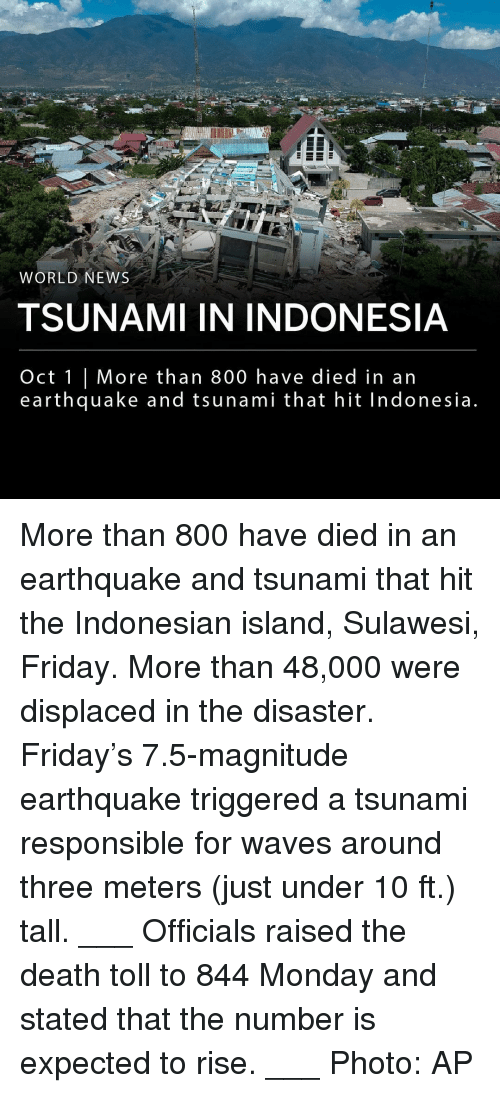 World News: na  WORLD NEWS  TSUNAMI IN INDONESIA  Oct 1 | More than 800 have died in an  earthquake and tsunami that hit Indonesia More than 800 have died in an earthquake and tsunami that hit the Indonesian island, Sulawesi, Friday. More than 48,000 were displaced in the disaster. Friday's 7.5-magnitude earthquake triggered a tsunami responsible for waves around three meters (just under 10 ft.) tall. ___ Officials raised the death toll to 844 Monday and stated that the number is expected to rise. ___ Photo: AP