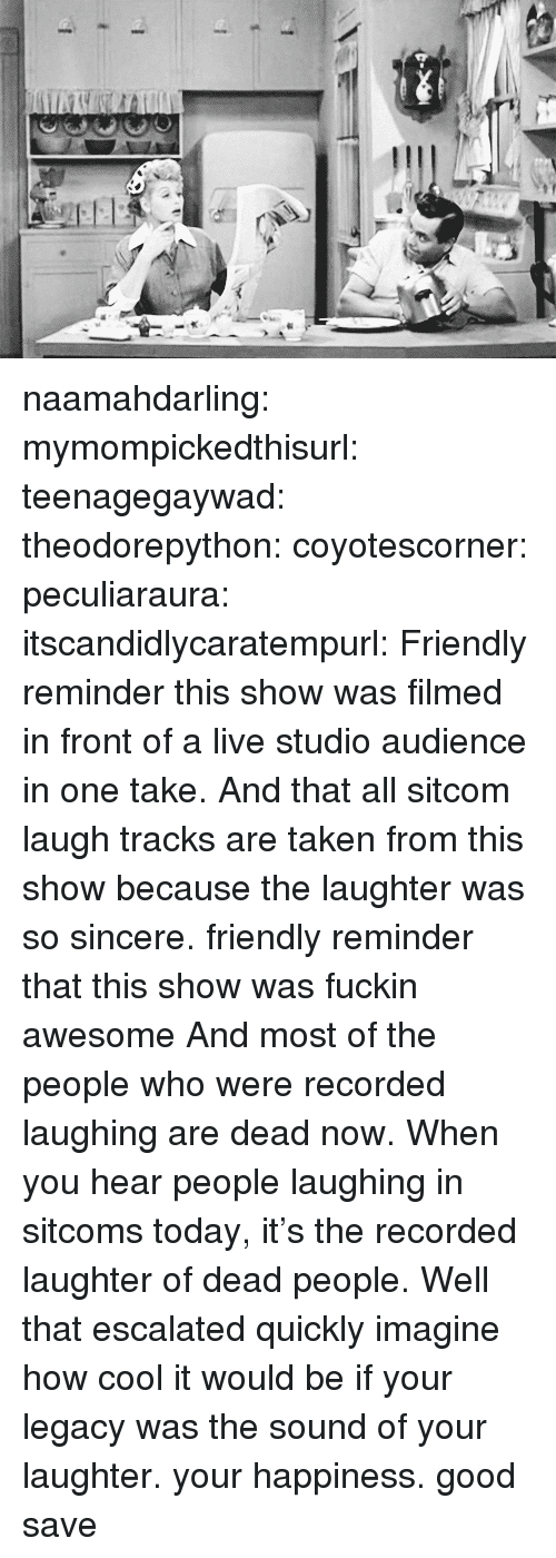 Taken, Target, and Tumblr: naamahdarling:  mymompickedthisurl:  teenagegaywad:  theodorepython:  coyotescorner:  peculiaraura:  itscandidlycaratempurl:  Friendly reminder this show was filmed in front of a live studio audience in one take.  And that all sitcom laugh tracks are taken from this show because the laughter was so sincere.  friendly reminder that this show was fuckin awesome  And most of the people who were recorded laughing are dead now. When you hear people laughing in sitcoms today, it's the recorded laughter of dead people.  Well that escalated quickly   imagine how cool it would be if your legacy was the sound of your laughter.  your happiness.  good save