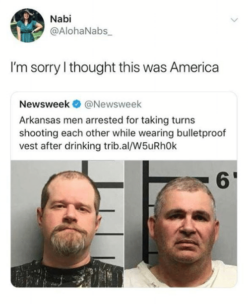 Arkansas: Nabi  @AlohaNabs_  I'm sorry I thought this was America  Newsweek@Newsweek  Arkansas men arrested for taking turns  shooting each other while wearing bulletproof  vest after drinking trib.al/W5uRh0k  6