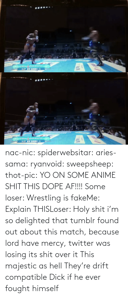 Match: nac-nic:  spiderwebsitar: aries-sama:  ryanvoid:  sweepsheep:  thot-pic:  YO ON SOME ANIME SHIT THIS DOPE AF!!!!  Some loser: Wrestling is fakeMe: Explain THISLoser: Holy shit   i'm so delighted that tumblr found out about this match, because lord have mercy, twitter was losing its shit over it   This majestic as hell    They're drift compatible     Dick if he ever fought himself