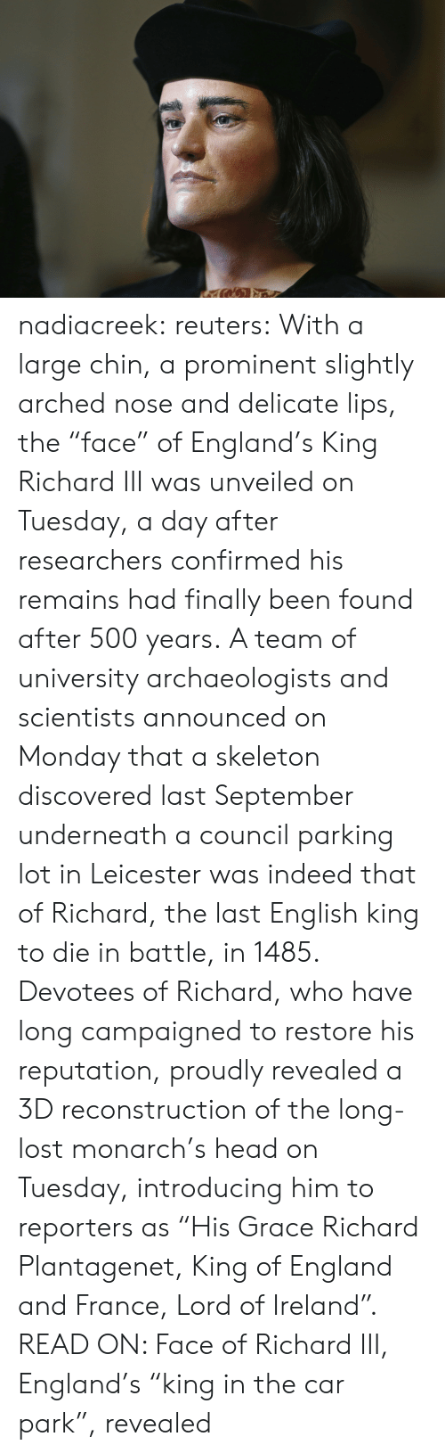 """Remains: nadiacreek: reuters:  With a large chin, a prominent slightly arched nose and delicate lips, the """"face"""" of England's King Richard III was unveiled on Tuesday, a day after researchers confirmed his remains had finally been found after 500 years. A team of university archaeologists and scientists announced on Monday that a skeleton discovered last September underneath a council parking lot in Leicester was indeed that of Richard, the last English king to die in battle, in 1485. Devotees of Richard, who have long campaigned to restore his reputation, proudly revealed a 3D reconstruction of the long-lost monarch's head on Tuesday, introducing him to reporters as """"His Grace Richard Plantagenet, King of England and France, Lord of Ireland"""". READ ON: Face of Richard III, England's """"king in the car park"""", revealed"""