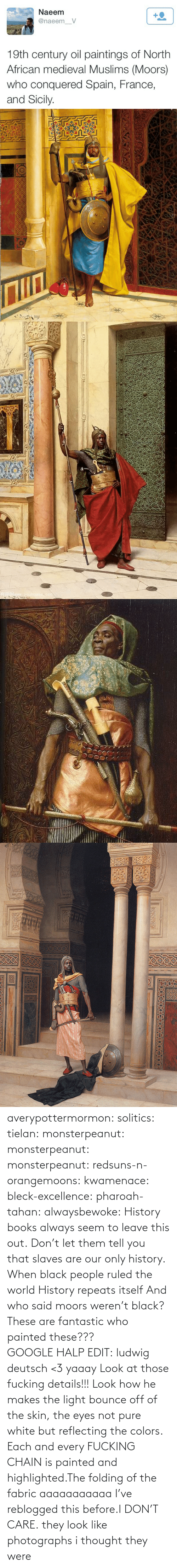 They Were: Naeem  +2  @naeem_V  19th century oil paintings of North  African medieval Muslims (Moors)  who conquered Spain, France,  and Sicily.   Nww.youhuaua com averypottermormon: solitics:  tielan:  monsterpeanut:  monsterpeanut:  monsterpeanut:  redsuns-n-orangemoons:  kwamenace:  bleck-excellence:  pharoah-tahan:  alwaysbewoke:  History books always seem to leave this out.  Don't let them tell you that slaves are our only history.  When black people ruled the world  History repeats itself  And who said moors weren't black?  These are fantastic who painted these???GOOGLE HALP EDIT: ludwig deutsch <3   yaaay   Look at those fucking details!!! Look how he makes the light bounce off of the skin, the eyes not pure white but reflecting the colors. Each and every FUCKING CHAIN is painted and highlighted.The folding of the fabric aaaaaaaaaaa  I've reblogged this before.I DON'T CARE.  they look like photographs   i thought they were