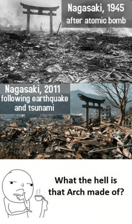 Earthquake, Tsunami, and Hell: Nagasaki, 1945  after atomic bomb  Nagasaki, 2011  following earthquake  and tsunami  What the hell is  t that Arch made of?