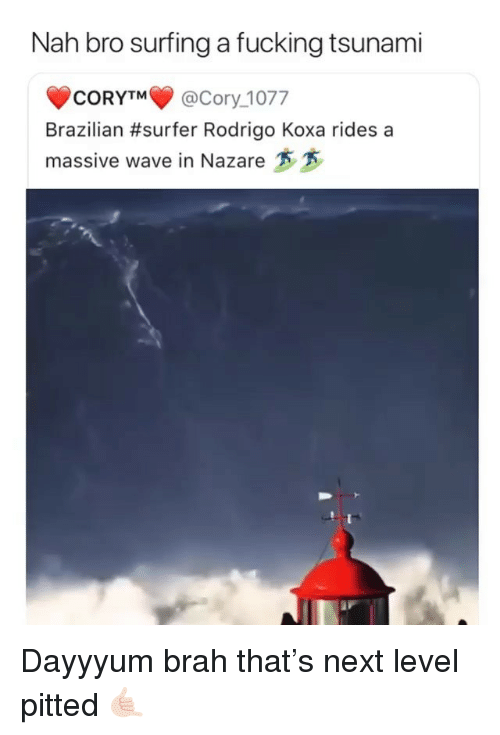 Fucking, Ironic, and Tsunami: Nah bro surfing a fucking tsunami  CORYTM@Cory_1077  Brazilian #surfer Rodrigo Koxa rides a  massive wave in Nazare Dayyyum brah that's next level pitted 🤙🏻