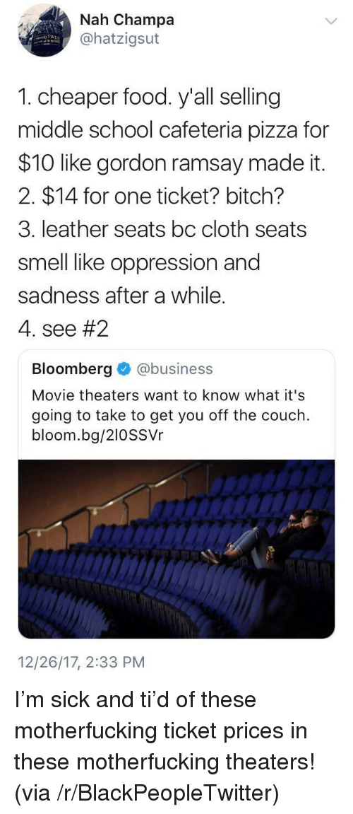 Bitch, Blackpeopletwitter, and Food: Nah Champa  @hatzigsut  1. cheaper food. y'all selling  middle school cafeteria pizza for  $10 like gordon ramsay made it.  2. $14 for one ticket? bitch?  3. leather seats bc cloth seats  smell like oppression and  sadness after a while.  4, see #2  Bloomberg @business  Movie theaters want to know what it's  going to take to get you off the couch.  bloom.bg/210SSVr  12/26/17, 2:33 PM <p>I'm sick and ti'd of these motherfucking ticket prices in these motherfucking theaters! (via /r/BlackPeopleTwitter)</p>