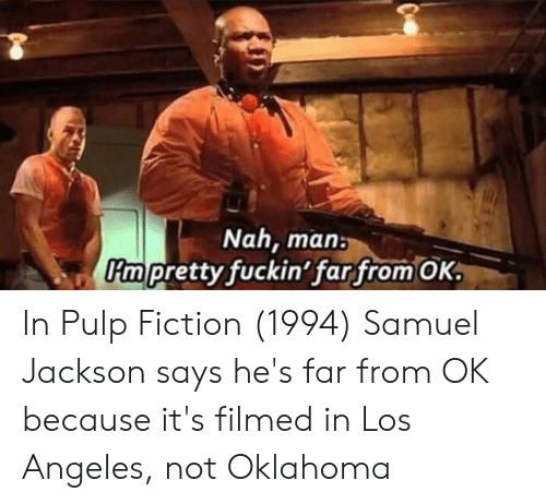 Pulp Fiction, Los Angeles, and Oklahoma: Nah, man  Pmpretty fuckin' far from OK. In Pulp Fiction (1994) Samuel Jackson says he's far from OK because it's filmed in Los Angeles, not Oklahoma