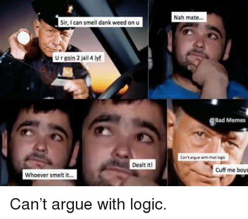 Bad Memes: Nah mate...  Sir I can smell dank weed on u  U r goin 2 jail 4 lyf  Bad Memes  Can't argue with that logic  Dealt it  Cuff me boys  Whoever smelt it... <p>Can&rsquo;t argue with logic.</p>