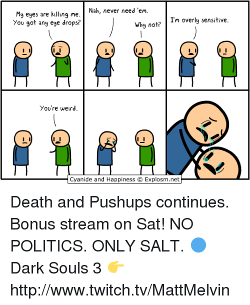 Memes, Twitch, and Cyanide and Happiness: Nah, never need 'em  My eyes are killing me  Why no  Im overly sensitive  You got any eye drops?  You're weird.  Cyanide and Happiness C  Explosm.net Death and Pushups continues. Bonus stream on Sat! NO POLITICS. ONLY SALT.  🔵 Dark Souls 3 👉 http://www.twitch.tv/MattMelvin