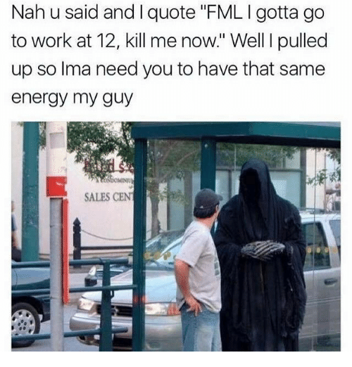 """Energy, Fml, and Work: Nah u said and I quote """"FML I gotta go  to work at 12, kill me now."""" Well I pulled  up so Ima need you to have that same  energy my guy  SALES CEN"""