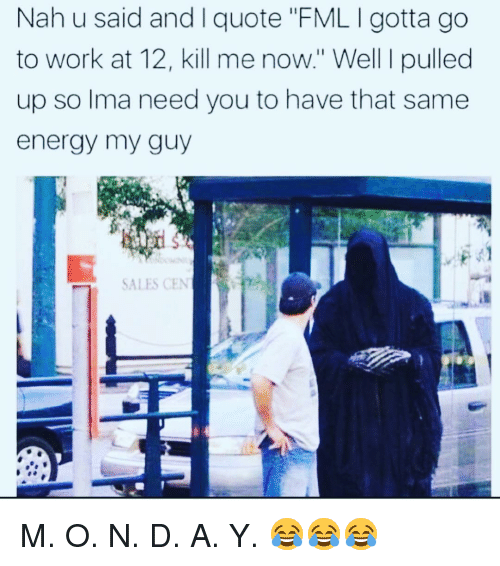 """Energy, Fml, and Funny: Nah u said and I quote """"FML I gotta go  to work at 12, kill me now."""" Well I pulled  up so lma need you to have that same  energy my guy  SALES CEN M. O. N. D. A. Y. 😂😂😂"""