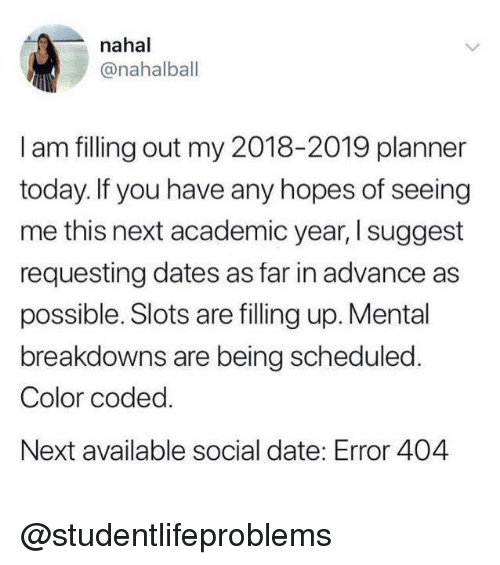 Tumblr, Date, and Http: nahal  @nahalbal  I am filling out my 2018-2019 planner  today. If you have any hopes of seeing  me this next academic year, I suggest  requesting dates as far in advance as  possible. Slots are lling up. Mental  breakdowns are being scheduled  Color coded  Next available social date: Error 404 @studentlifeproblems