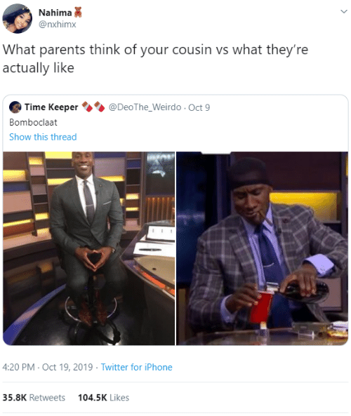 Bomboclaat: Nahima  @nxhimx  What parents think of your cousin vs what they're  actually like  @DeoThe_Weirdo Oct 9  Time Keeper  Bomboclaat  Show this thread  4:20 PM-Oct 19, 2019 Twitter for iPhone  35.8K Retweets  104.5K Likes