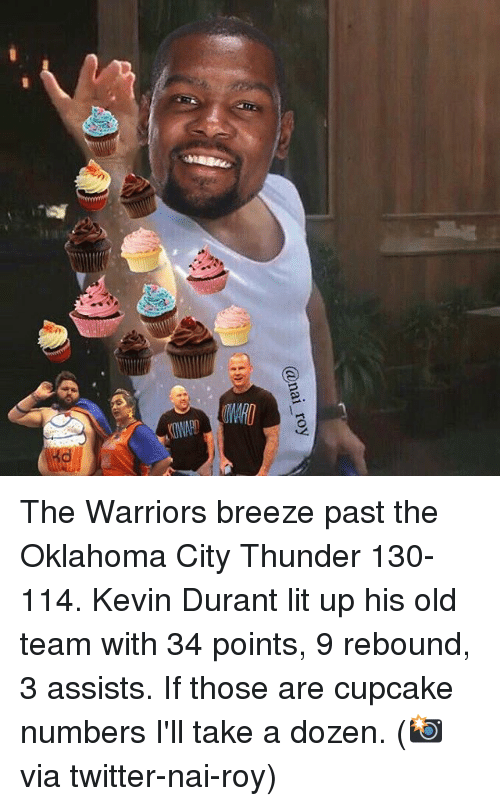 rebounder: @nai roy The Warriors breeze past the Oklahoma City Thunder 130-114. Kevin Durant lit up his old team with 34 points, 9 rebound, 3 assists. If those are cupcake numbers I'll take a dozen. (📸 via twitter-nai-roy)