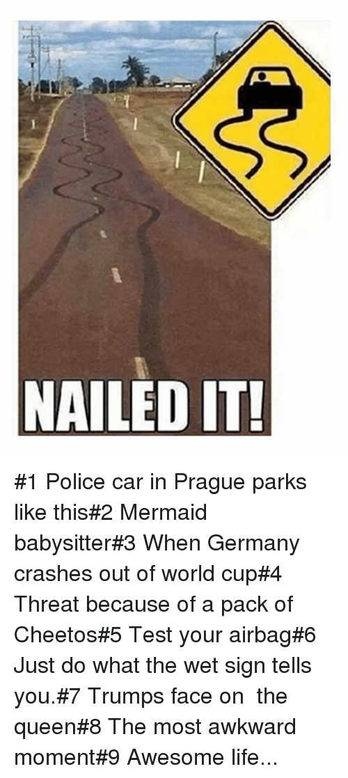 Prague: NAILED IT #1 Police car in Prague parks like this#2 Mermaid babysitter#3 When Germany crashes out of world cup#4 Threat because of a pack of Cheetos#5 Test your airbag#6 Just do what the wet sign tells you.#7 Trumps face on  the queen#8 The most awkward moment#9 Awesome life...